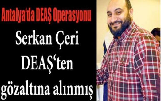 Serkan Çeri, DEAŞ'ten Gözaltına Alınmış
